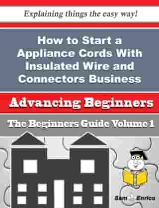 How to Start a Appliance Cords With Insulated Wire and Connectors Business (Beginners Guide): How to Start a Appliance Cords With Insulated Wire and Connectors Business (Beginners Guide) by Pierre Rauch