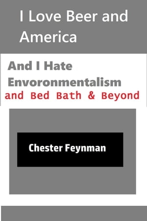 I Love Beer and America, and I Hate Environmentalism and Bed Bath & Beyond by Chester Feynman