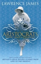 Aristocrats: Power, Grace and Decadence - Britain s Great Ruling Classes from 1066 to the Present by Lawrence James
