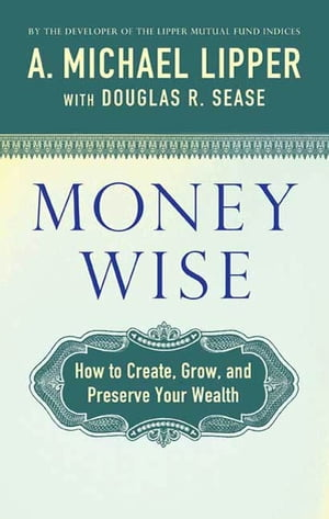 Money Wise How to Create,  Grow,  and Preserve Your Wealth