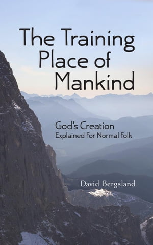 The Training Place of Mankind: God?s Creation Explained For Normal Folk