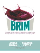 Brim: Creative Overflow in Worship Design by Andra Moran