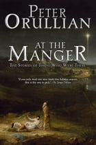 At The Manger: The Stories of Those Who Were There by Peter Orullian