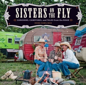 Sisters on the Fly: Caravans,  Campfires,  and Tales from the Road Caravans,  Campfires,  and Tales from the Road