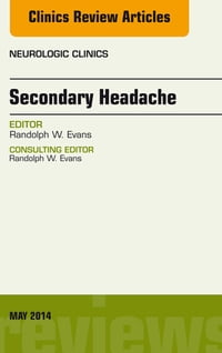 Secondary Headache, An Issue of Neurologic Clinics, E-Book
