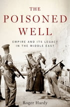 The Poisoned Well: Empire and Its Legacy in the Middle East by Roger Hardy