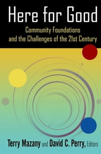 Here for Good: Community Foundations and the Challenges of the 21st Century: Community Foundations…