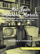 Not Your Mother's Morals: How the New Sincerity is Changing Pop Culture for the Better by Jonathan D. Fitzgerald