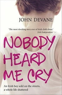 Nobody Heard Me Cry: An Irish boy sold on the streets, a whole life shattered