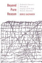 Beyond Pure Reason: Ferdinand de Saussure's Philosophy of Language and Its Early Romantic Antecedents by Boris Gasparov