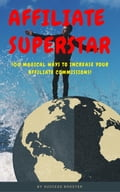 Affiliate Superstar: 100 Magical Ways to Increase Your Affiliate Commissions!