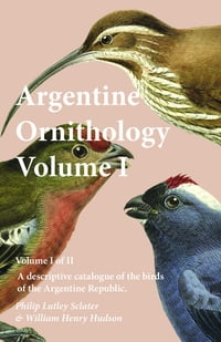 Argentine Ornithology, Volume I (of II) - A descriptive catalogue of the birds of the Argentine…