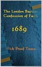 The London Baptist Confession of Faith 1689: with proof texts by Various London