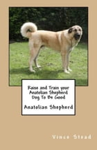Raise and Train your Anatolian Shepherd Dog To Be Good by Vince Stead