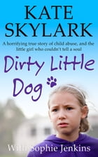 Dirty Little Dog: A Horrifying True Story of Child Abuse, and the Little Girl Who Couldn't Tell a Soul: Skylark Child Abuse True Stories by Kate Skylark