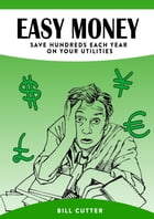 Easy Money – Save Hundreds Every Year on Utilities: save money on your utilities by Bill Cutter