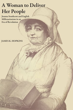 A Woman to Deliver Her People: Joanna Southcott and English Millenarianism in an Era of Revolution by James K. Hopkins