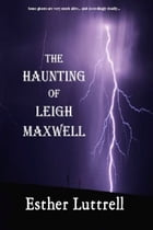 The Haunting of Leigh Maxwell: A Tale Well Calculated to Keep You in Suspense by Esther Luttrell