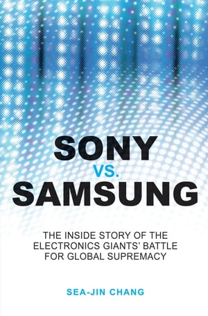 Sony vs Samsung The Inside Story of the Electronics Giants' Battle For Global Supremacy