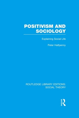 Positivism and Sociology (RLE Social Theory) Explaining Social Life