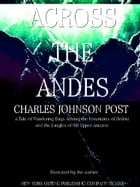 Across the Andes: A Tale of Wandering Days Among the Mountains of Bolivia and the Jungles of the Upper Amazon (IIlustr by Charles Johnson Post