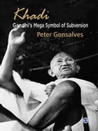 Khadi: Gandhi's Mega Symbol of Subversion by Peter Gonsalves
