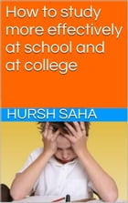 How to study more effectively at school and at college by Hursh Saha
