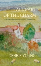 All Part of the Charm: A Modern Memoir of English Village Life by Debbie Young