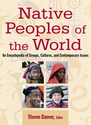 Native Peoples of the World: An Encylopedia of Groups,  Cultures and Contemporary Issues An Encylopedia of Groups,  Cultures and Contemporary Issues