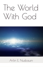 The World With God by Arlin E Nusbaum