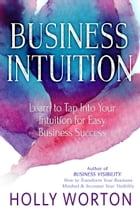 Business Intuition: Learn to Tap Into Your Intuition for Easy Business Success by Holly Worton