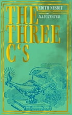The Three C's (Illustrated): The Book of Spells: Children's Fantasy Classic (The Wonderful Garden) by Edith Nesbit