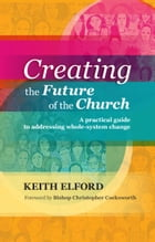 Creating the Future of the Church: A practical guide to addressing whole-system change by Keith Elford