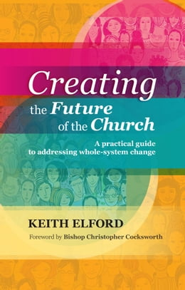 Book Creating the Future of the Church: A practical guide to addressing whole-system change by Keith Elford