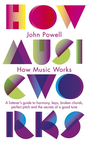 How Music Works A listener's guide to harmony,  keys,  broken chords,  perfect pitch and the secrets of a good tune