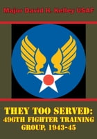 They Too Served: 496th Fighter Training Group, 1943-45 by Major David H. Kelley USAF