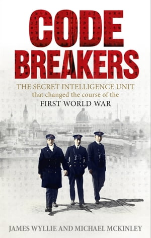 Codebreakers The true story of the secret intelligence team that changed the course of the First World War