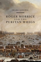 Roger Morrice and the Puritan Whigs