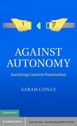 Against Autonomy Justifying Coercive Paternalism