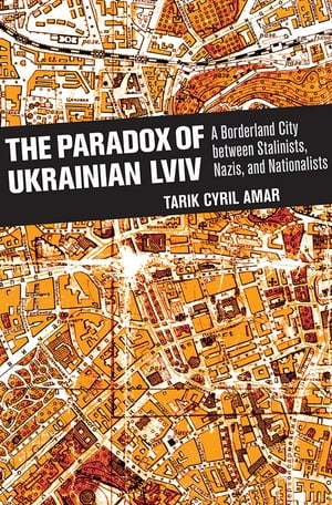 The Paradox of Ukrainian Lviv A Borderland City between Stalinists,  Nazis,  and Nationalists