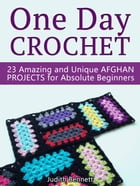 One Day Crochet: 23 Amazing and Unique Afghan Projects for Absolute Beginners by Judith Bennett