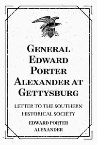 General Edward Porter Alexander at Gettysburg: Letter to the Southern Historical Society
