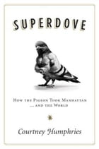 Superdove: How the Pigeon Took Manhattan ... And the World by Courtney Humphries