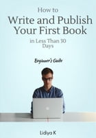 How to Write and Publish Your First Book in Less Than 30 Days: A Beginner's Guide by Lidiya K