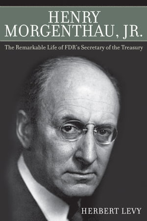 Henry Morgenthau,  Jr. The Remarkable Life of FDR's Secretary of the Treasury