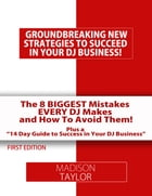 The 8 Biggest Mistakes Every DJs Makes And How To Avoid Them: The Essential Tools Every DJ Needs to Build A Successful DJ Business! by Madison Taylor
