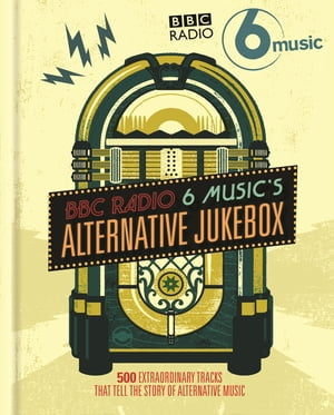 BBC Radio 6 Music's Alternative Jukebox 500 Extraordinary Tracks That Tell the Story of Alternative Music