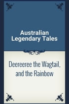 Deereeree the Wagtail, and the Rainbow by Australian Legendary Tales