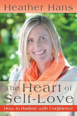 Book The Heart of Self-Love: How to Radiate with Confidence by Heather Hans