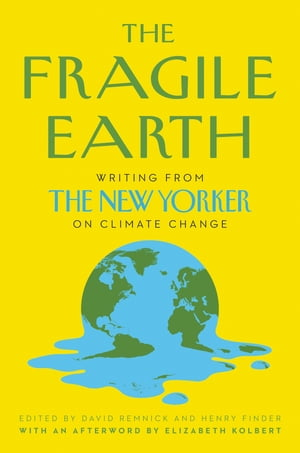 The Fragile Earth: Writing from the New Yorker on Climate Change by David Remnick
